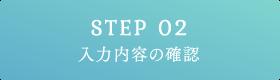 STEP 02 入力内容の確認